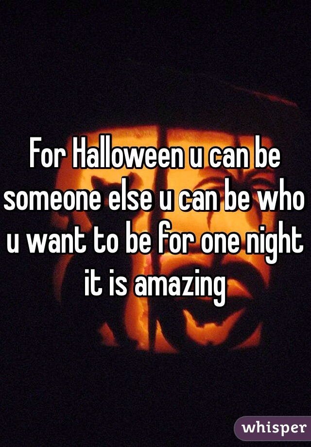For Halloween u can be someone else u can be who u want to be for one night it is amazing
