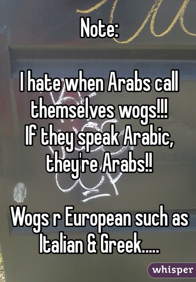Note:  I hate when Arabs call themselves wogs!!! If they speak Arabic, they're Arabs!!  Wogs r European such as Italian & Greek.....