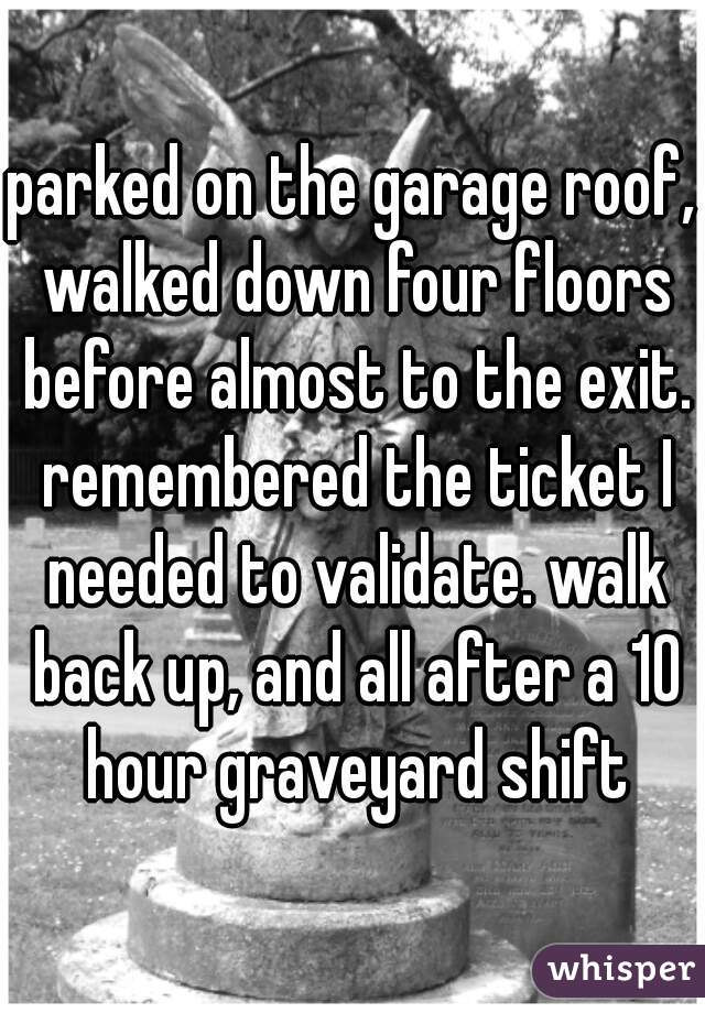 parked on the garage roof, walked down four floors before almost to the exit. remembered the ticket I needed to validate. walk back up, and all after a 10 hour graveyard shift