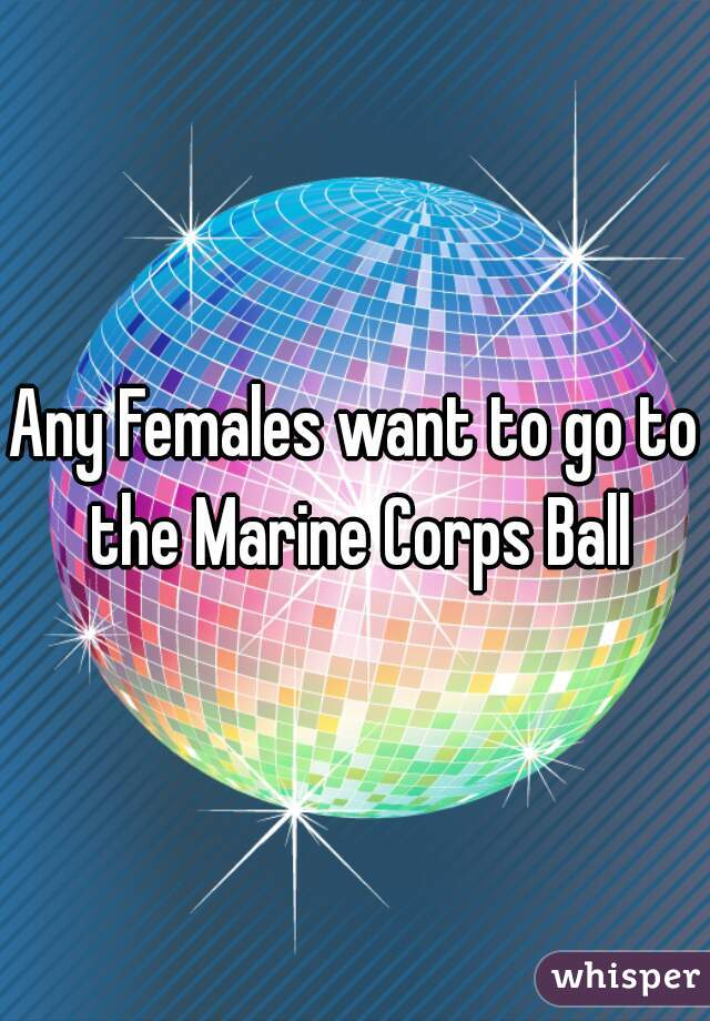 Any Females want to go to the Marine Corps Ball