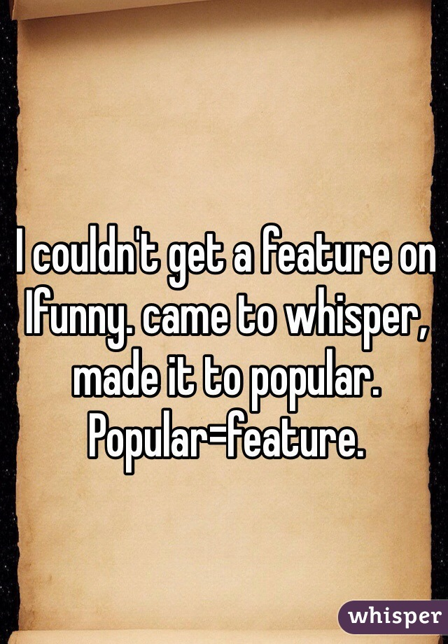 I couldn't get a feature on Ifunny. came to whisper, made it to popular.  Popular=feature.