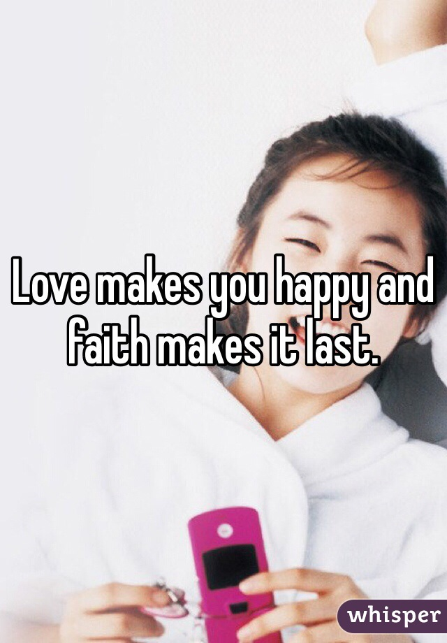 Love makes you happy and faith makes it last.