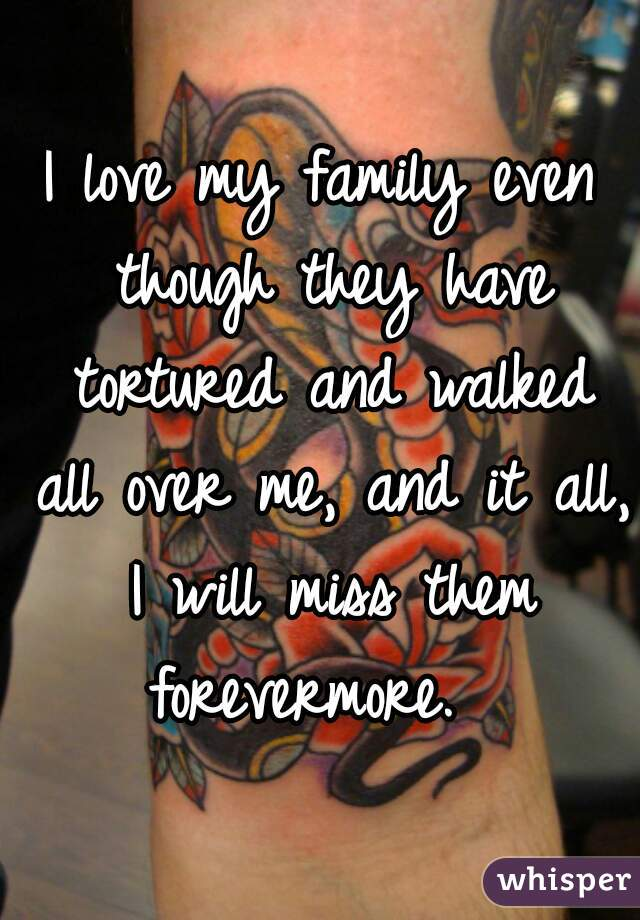 I love my family even though they have tortured and walked all over me, and it all, I will miss them forevermore.