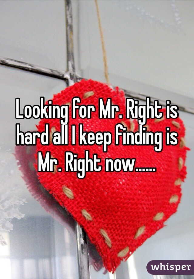 Looking for Mr. Right is hard all I keep finding is Mr. Right now......