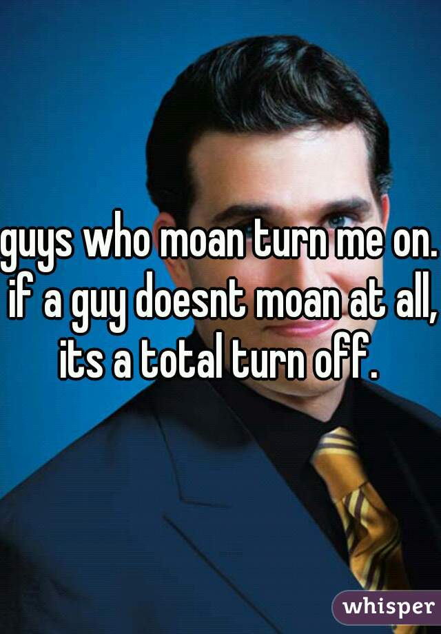 guys who moan turn me on. if a guy doesnt moan at all, its a total turn off.