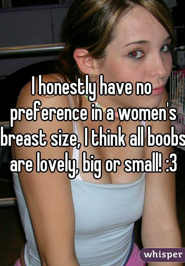 I honestly have no preference in a women's breast size, I think all boobs are lovely, big or small! :3