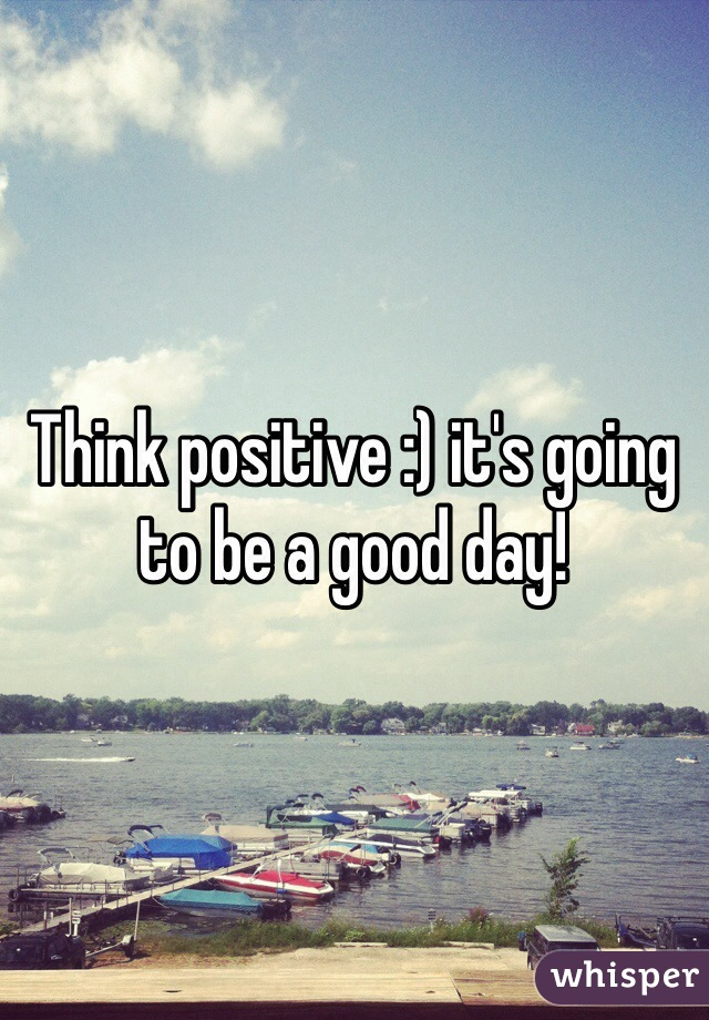 Think positive :) it's going to be a good day!