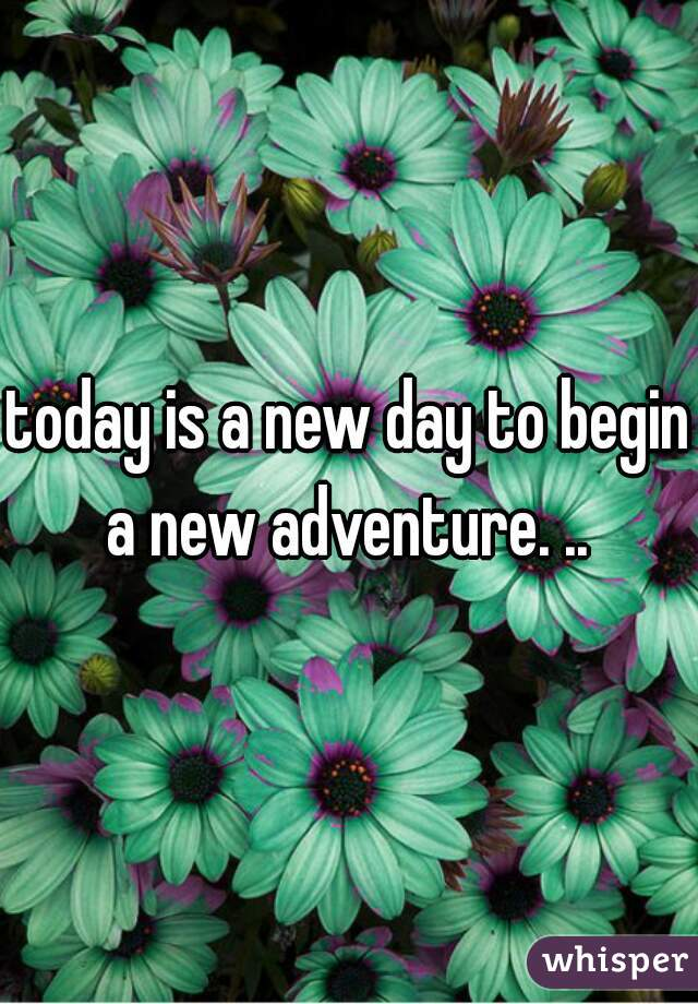 today is a new day to begin a new adventure. ..