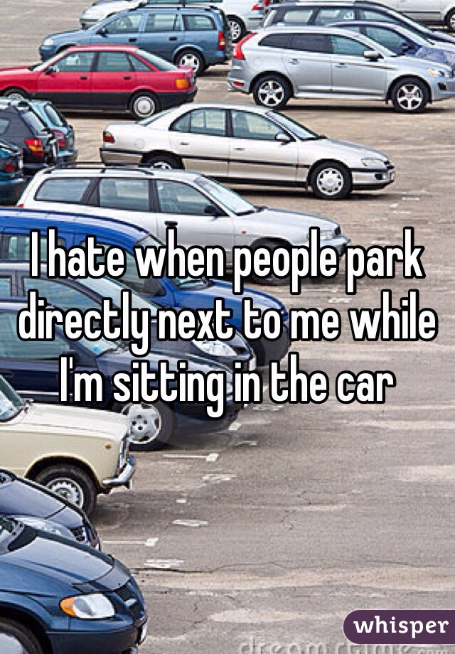 I hate when people park directly next to me while I'm sitting in the car