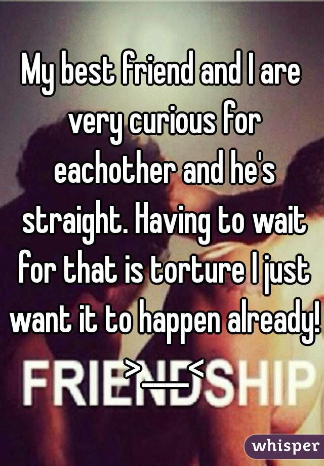 My best friend and I are very curious for eachother and he's straight. Having to wait for that is torture I just want it to happen already! >____<