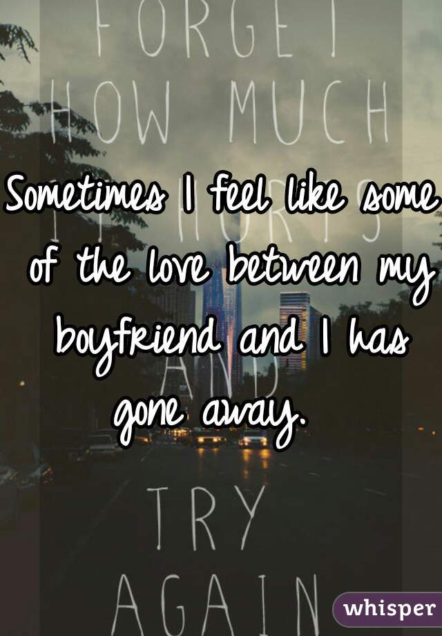 Sometimes I feel like some of the love between my boyfriend and I has gone away.