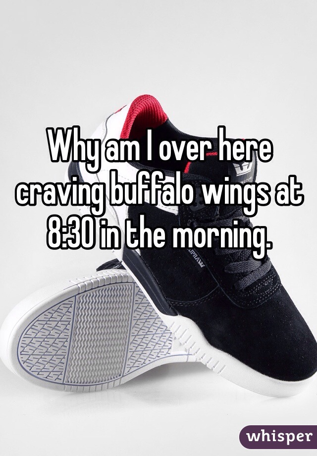 Why am I over here craving buffalo wings at 8:30 in the morning.
