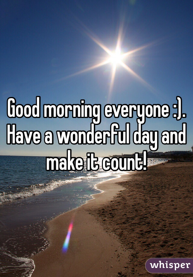 Good morning everyone :). Have a wonderful day and make it count!