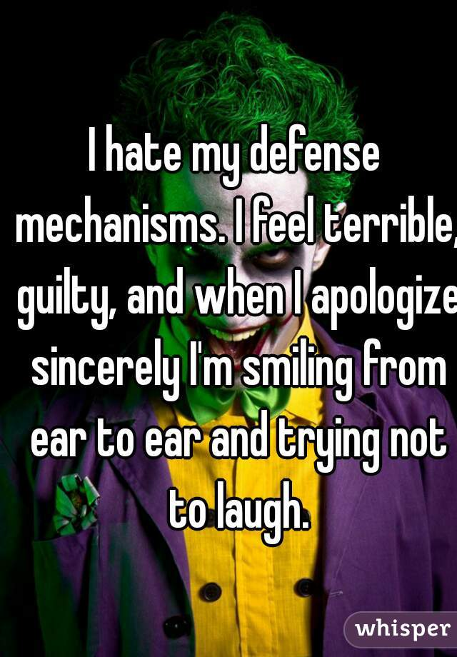 I hate my defense mechanisms. I feel terrible, guilty, and when I apologize sincerely I'm smiling from ear to ear and trying not to laugh.