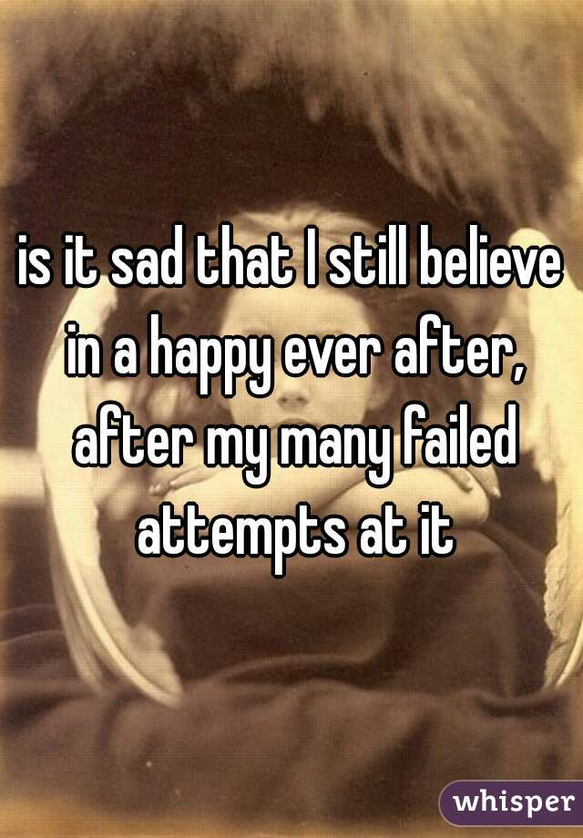 is it sad that I still believe in a happy ever after, after my many failed attempts at it