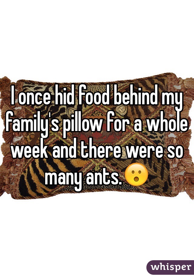 I once hid food behind my family's pillow for a whole week and there were so many ants.😮