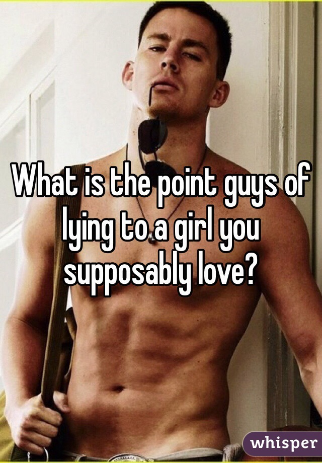 What is the point guys of lying to a girl you supposably love?