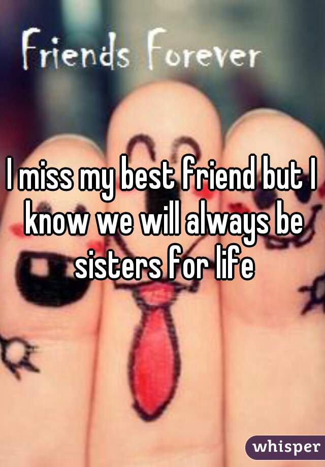 I miss my best friend but I know we will always be sisters for life
