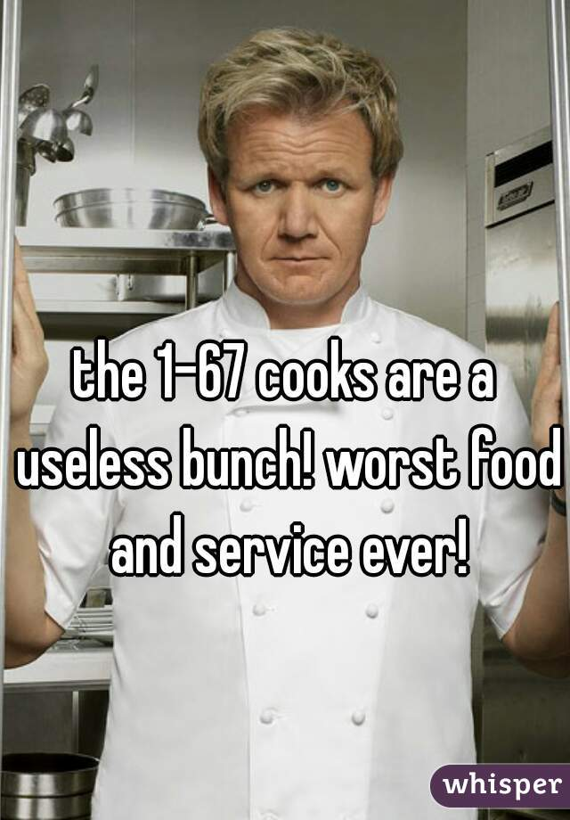 the 1-67 cooks are a useless bunch! worst food and service ever!