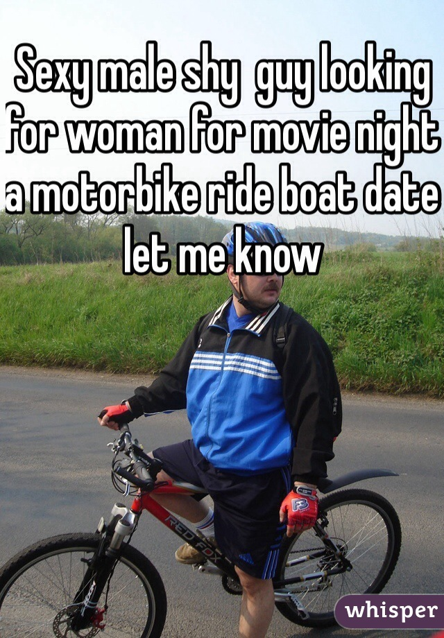 Sexy male shy  guy looking for woman for movie night a motorbike ride boat date let me know