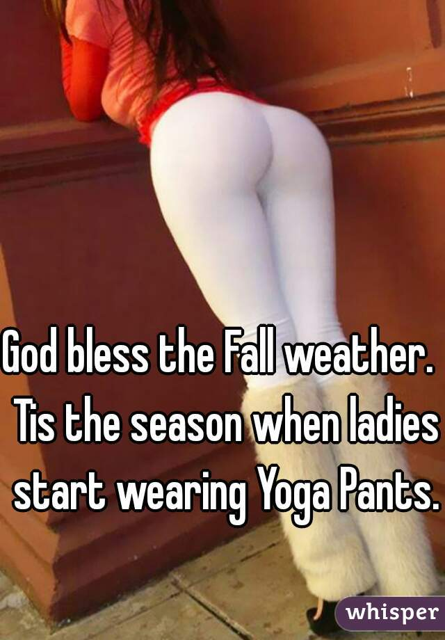 God bless the Fall weather.  Tis the season when ladies start wearing Yoga Pants.