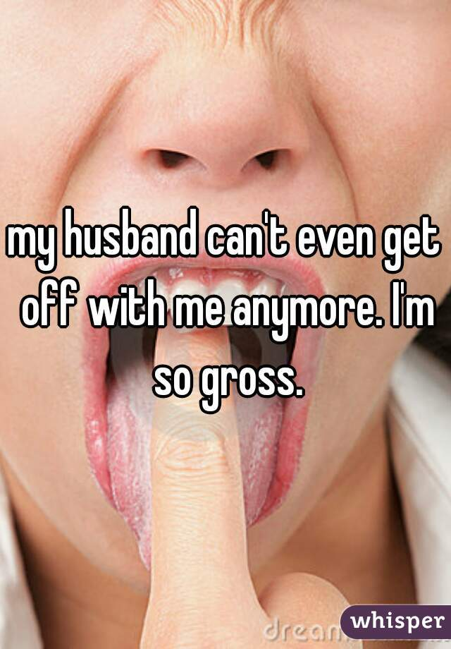 my husband can't even get off with me anymore. I'm so gross.
