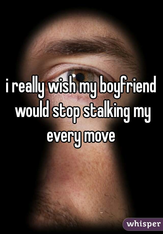 i really wish my boyfriend would stop stalking my every move