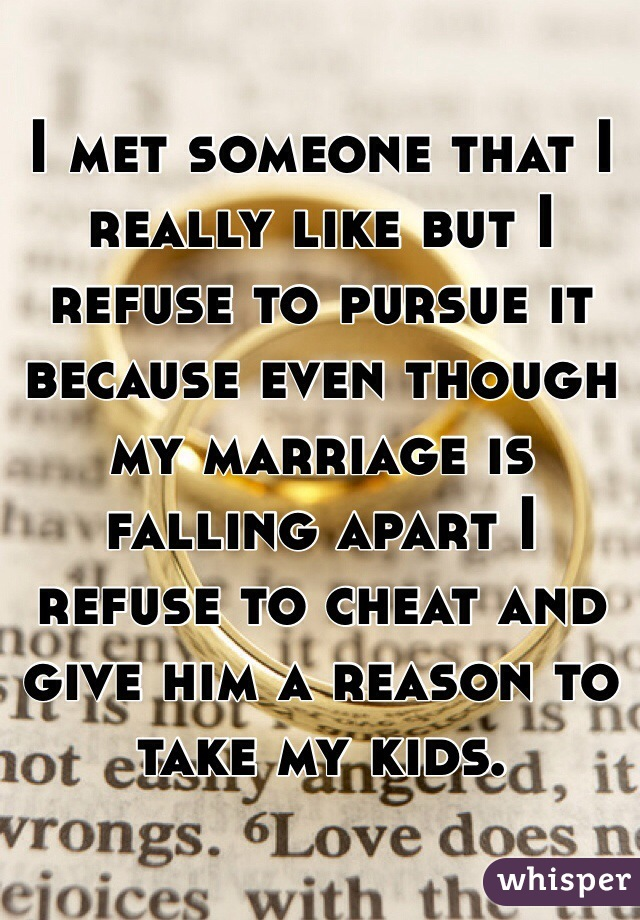 I met someone that I really like but I refuse to pursue it because even though my marriage is falling apart I refuse to cheat and give him a reason to take my kids.
