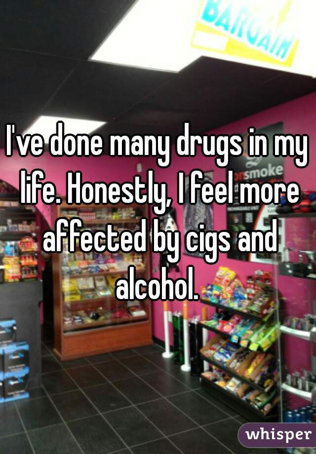 I've done many drugs in my life. Honestly, I feel more affected by cigs and alcohol.