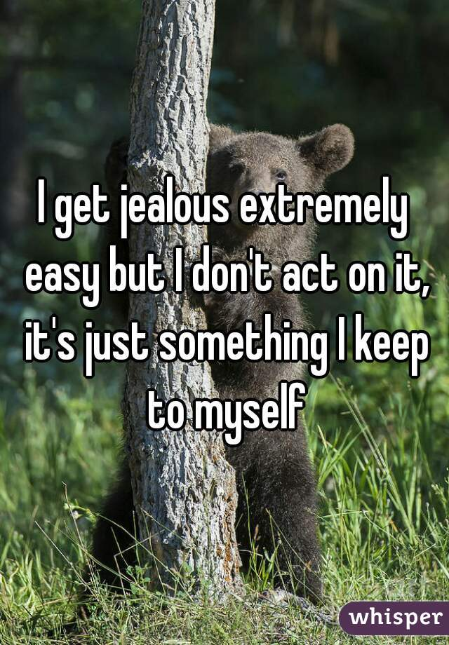 I get jealous extremely easy but I don't act on it, it's just something I keep to myself