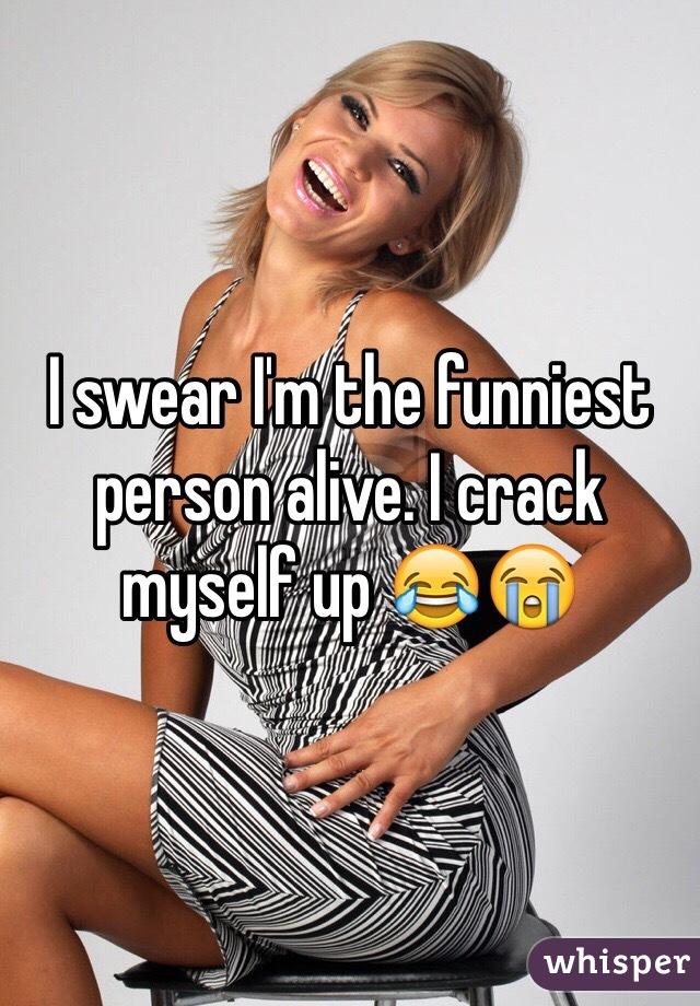 I swear I'm the funniest person alive. I crack myself up 😂😭