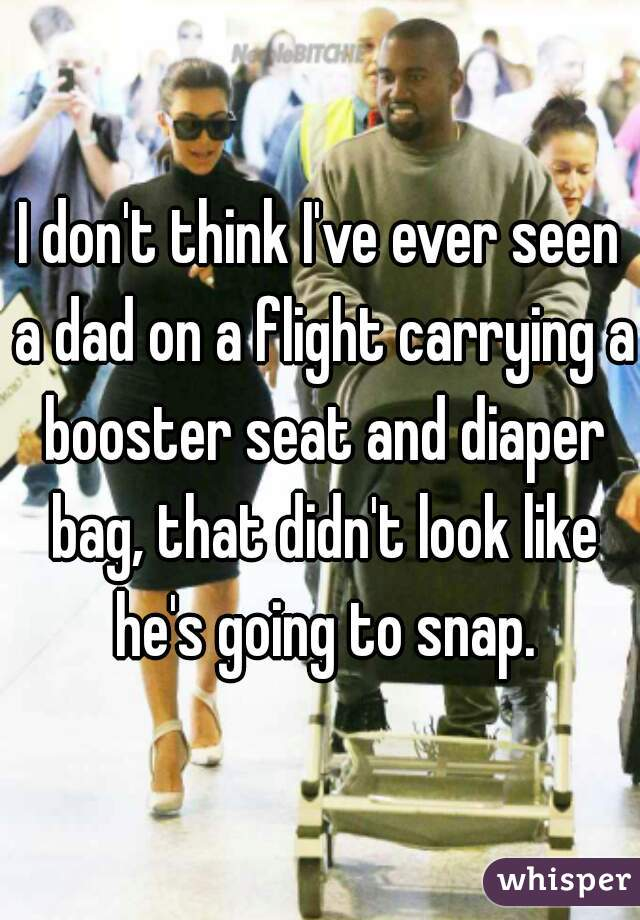 I don't think I've ever seen a dad on a flight carrying a booster seat and diaper bag, that didn't look like he's going to snap.