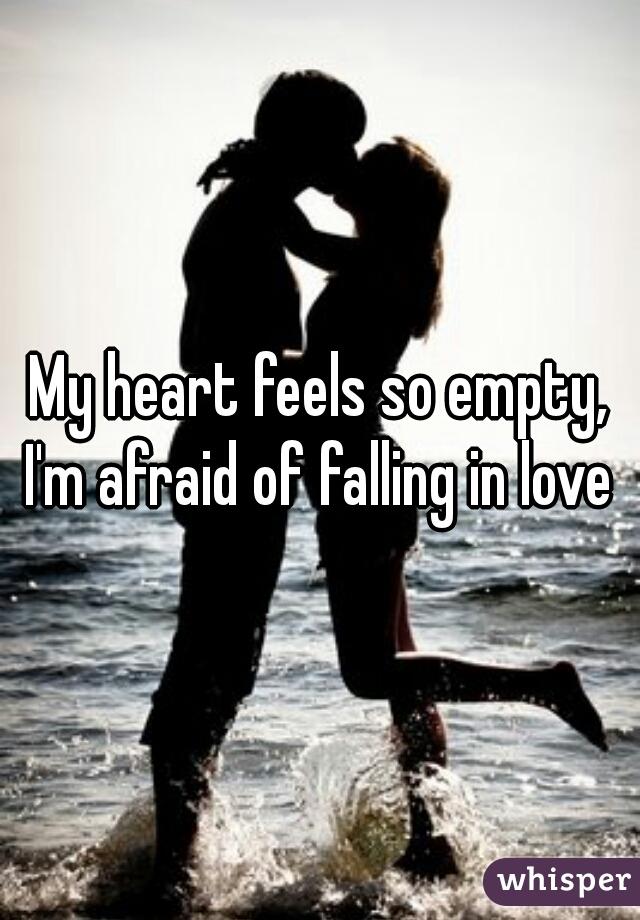 My heart feels so empty, I'm afraid of falling in love
