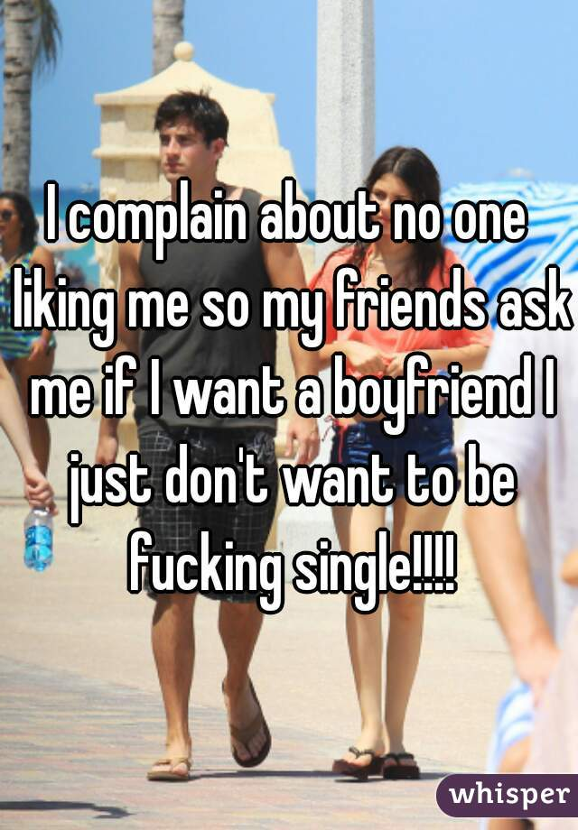 I complain about no one liking me so my friends ask me if I want a boyfriend I just don't want to be fucking single!!!!