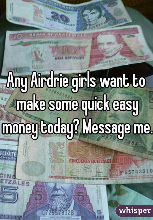 Any Airdrie girls want to make some quick easy money today? Message me.