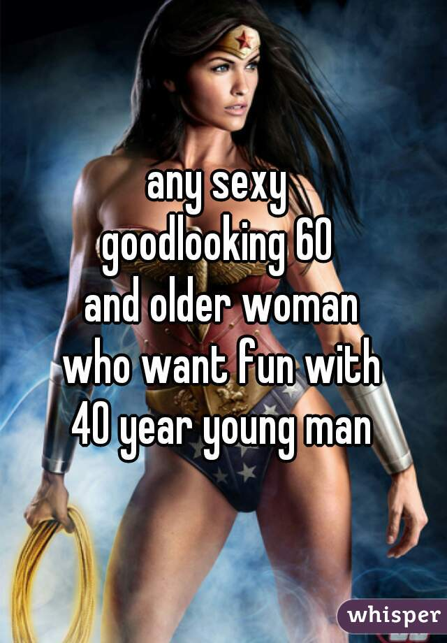 any sexy  goodlooking 60  and older woman who want fun with 40 year young man