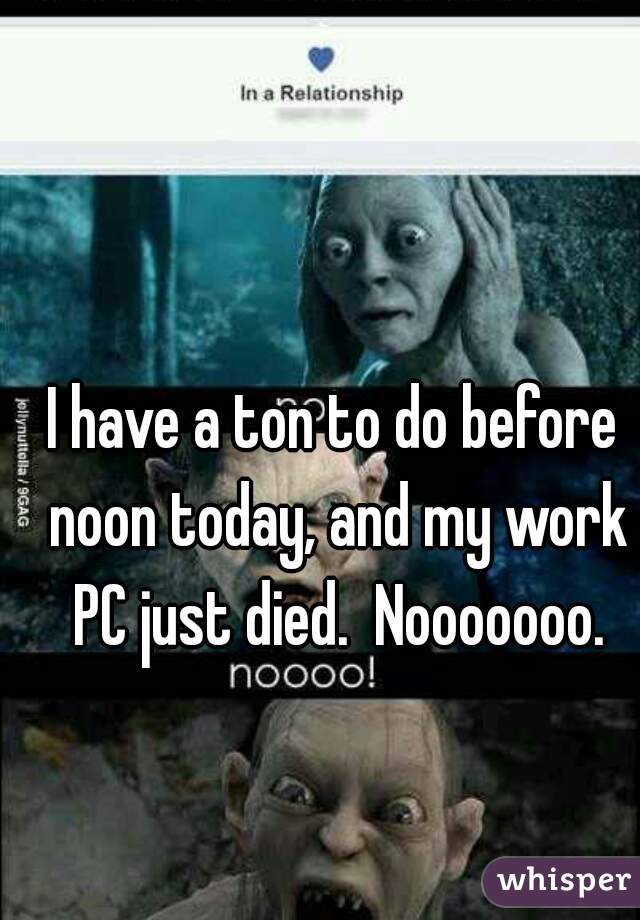 I have a ton to do before noon today, and my work PC just died.  Nooooooo.