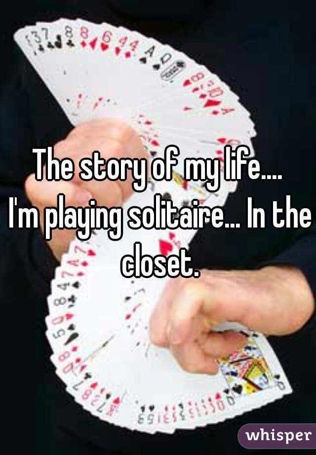 The story of my life....    I'm playing solitaire... In the closet.