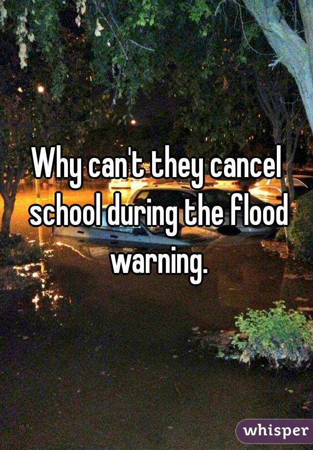 Why can't they cancel school during the flood warning.