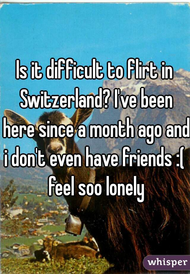 Is it difficult to flirt in Switzerland? I've been here since a month ago and i don't even have friends :(  feel soo lonely