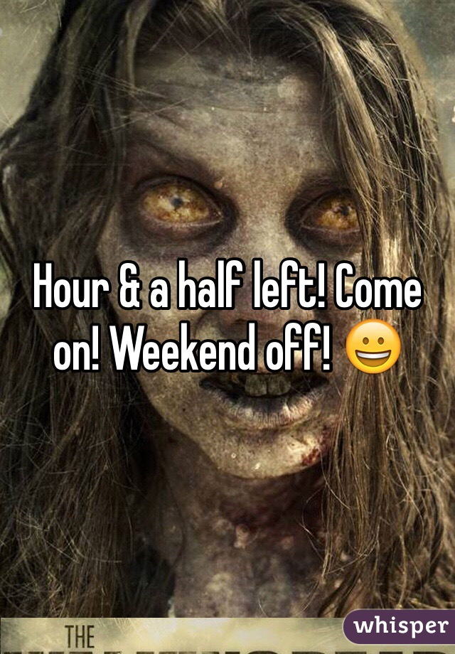 Hour & a half left! Come on! Weekend off! 😀