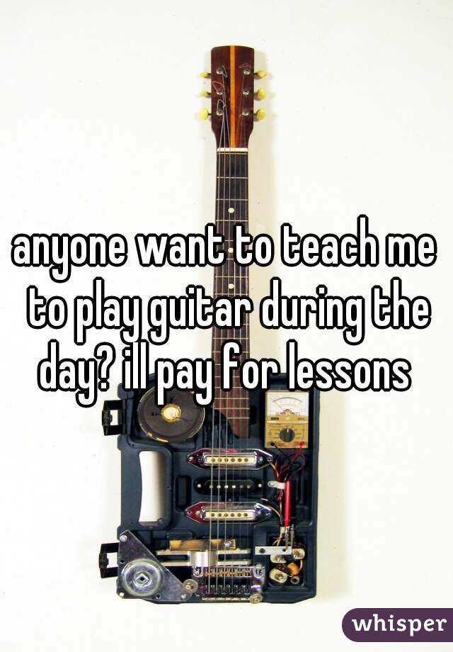 anyone want to teach me to play guitar during the day? ill pay for lessons