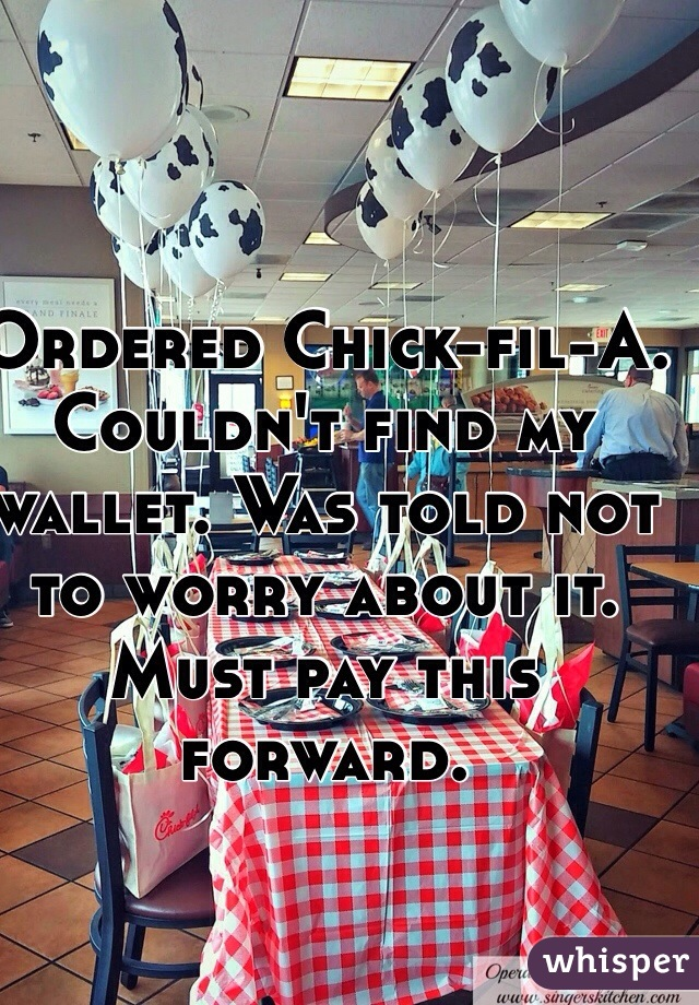 Ordered Chick-fil-A. Couldn't find my wallet. Was told not to worry about it. Must pay this forward.
