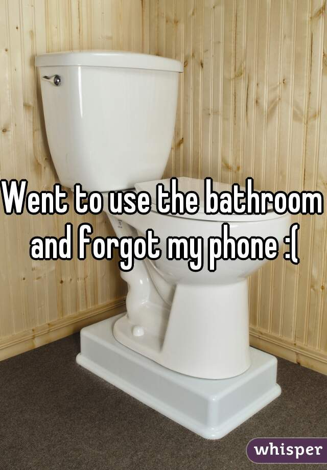Went to use the bathroom and forgot my phone :(