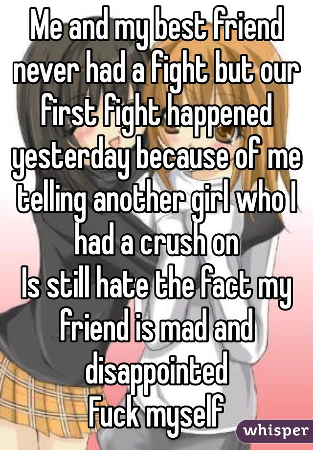 Me and my best friend never had a fight but our first fight happened yesterday because of me telling another girl who I had a crush on  Is still hate the fact my friend is mad and disappointed  Fuck myself