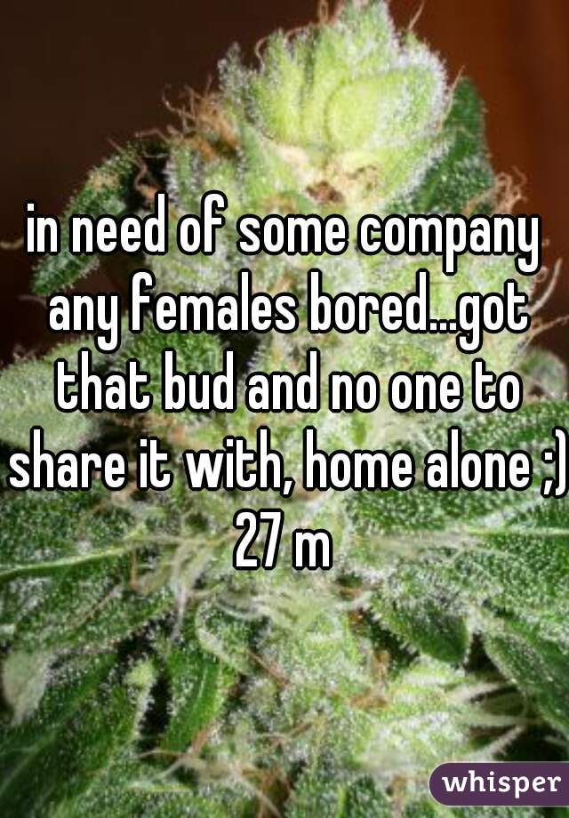 in need of some company any females bored...got that bud and no one to share it with, home alone ;) 27 m