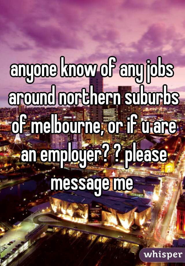 anyone know of any jobs around northern suburbs of melbourne, or if u are an employer? ? please message me