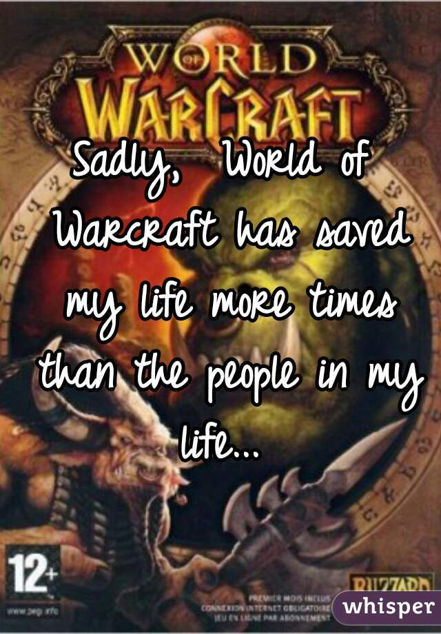 Sadly,  World of Warcraft has saved my life more times than the people in my life...