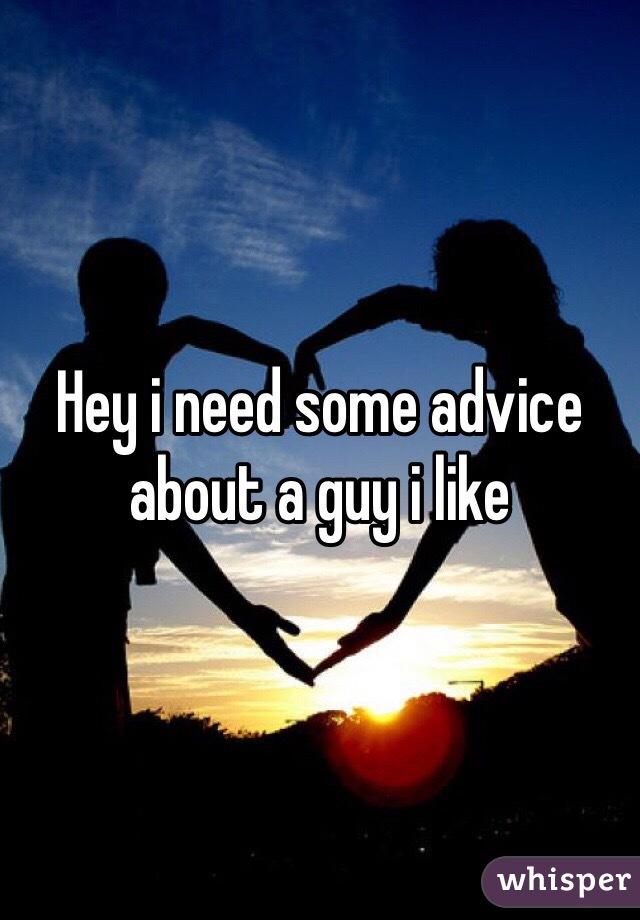 Hey i need some advice about a guy i like