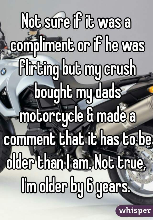 Not sure if it was a compliment or if he was flirting but my crush bought my dads motorcycle & made a comment that it has to be older than I am. Not true,  I'm older by 6 years.